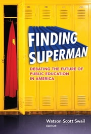Finding Superman - Debating the Future of Public Education in America ebook by Watson Scott Swail