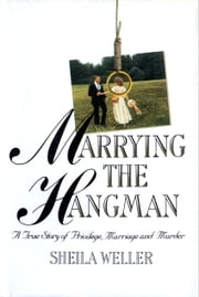 Marrying the Hangman - A True Story of Privilege, Marriage and Murder ebook by Sheila Weller
