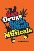 Sex, Drugs, Rock & Roll, and Musicals ebook by Scott Miller