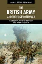 The British Army and the First World War ebook by Ian Beckett, Timothy Bowman, Mark Connelly