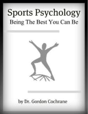 Sports Psychology: Being The Best You Can Be ebook by Dr. Gordon Cochrane