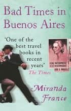 Bad Times In Buenos Aires ebook by Miranda France