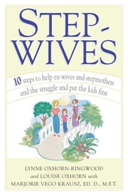 Stepwives - Ten Steps to Help Ex-Wives and Step-Mothers End the Struggle and Put the Kids First ebook by Louise Oxhorn,Lynne Oxhorn-Ringwood,Marjorie Krausz