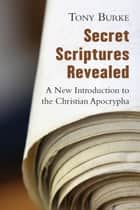Secret Scriptures Revealed - A New Introduction to the Christian Apocrypha ebook by Tony Burke