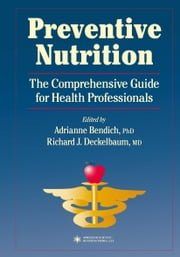 Preventive Nutrition - The Comprehensive Guide for Health Professionals ebook by Adrianne Bendich