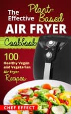 The Effective Plant-Based Air Fryer Cookbook ebook by Chef Effect