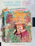 Creative Cloth Explorations: Adventures in Fairy-Inspired Fiber Art ebook by Patti Medaris Culea