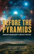 Before the Pyramids: Cracking Archaeology's Greatest Mystery ebook by Christopher Knight, Alan Butler