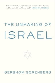 The Unmaking of Israel ebook by Gershom Gorenberg