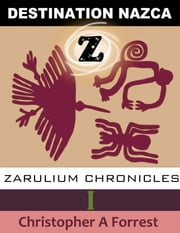 Zarulium Chronicles I: Destination Nazca ebook by Christopher A Forrest