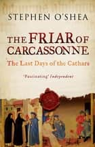 The Friar of Carcassonne - The Last Days of the Cathars ebook by Stephen O'Shea