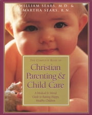 The Complete Book of Christian Parenting and Child Care ebook by Martha Sears,William Sears