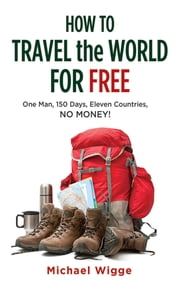 How to Travel the World for Free - One Man, 150 Days, Eleven Countries, No Money! ebook by Michael Wigge
