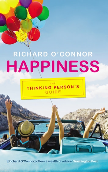 Happiness - The Thinking Person's Guide ebook by Richard O'Connor