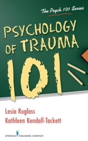 Psychology of Trauma 101 ebook by Lesia Ruglass, PhD,Kathleen Kendall-Tackett, PhD, IBCLC, FAPA