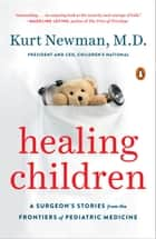 Healing Children - A Surgeon's Stories from the Frontiers of Pediatric Medicine ebook by Kurt Newman, M.D.