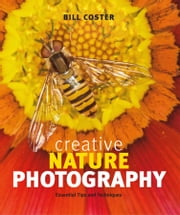 Creative Nature Photography - Essential Tips and Techniques ebook by Bill Coster