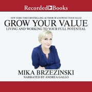 Grow Your Value - Living and Working to Your Full Potential audiobook by Mika Brzezinski