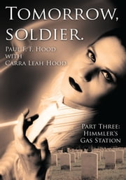 Tomorrow, soldier. - Part Three: Himmler's Gas Station ebook by Paul F. F. Hood with Carra Leah Hood