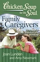 Chicken Soup for the Soul: Family Caregivers - 101 Stories of Love, Sacrifice, and Bonding ebook by Joan Lunden, Amy Newmark