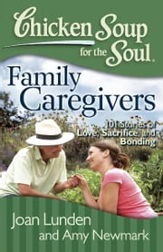 Chicken Soup for the Soul: Family Caregivers - 101 Stories of Love, Sacrifice, and Bonding ebook by Joan Lunden,Amy Newmark