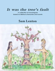 It was the tree's fault - A collection of monologues based on Biblical characters and events ebook by Sam Lenton