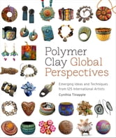 Polymer Clay Global Perspectives - Emerging Ideas and Techniques from 125 International Artists ebook by Cynthia Tinapple