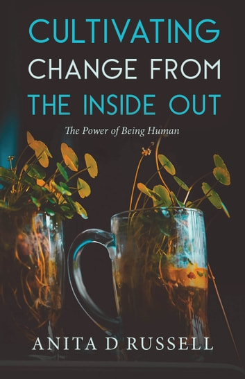 Cultivating Change from the Inside Out: The Power of Being Human ebook by Anita D Russell