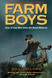 Farm Boys: Lives of Gay Men from the Rural Midwest ebook by Fellows, Will
