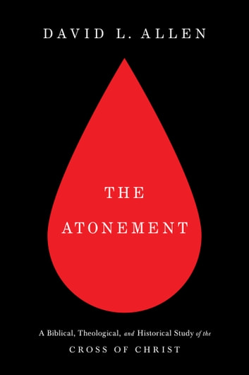 The Atonement - A Biblical, Theological, and Historical Study of the Cross of Christ ebook by David L. Allen