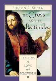 The Cross and the Beatitudes - Lessons on Love and Forgiveness ebook by Fulton J. Sheen