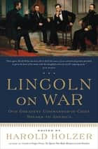 Lincoln on War - Our Greatest Commander-in-Chief Speaks to America eBook by Harold Holzer