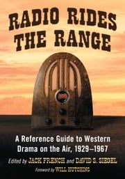 Radio Rides the Range - A Reference Guide to Western Drama on the Air, 1929-1967 ebook by Jack French,David S. Siegel