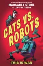 Cats vs. Robots #1: This Is War ebook by Margaret Stohl, Lewis Peterson, Kay Peterson