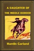 A Daughter of the Middle Border ebook by Hamlin Garland