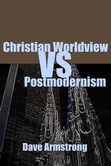 Christian Worldview Vs. Postmodernism ebook by Dave Armstrong