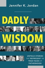 Dadly Wisdom - Untold Stories that Represent the True Faces of Fatherhood ebook by Jennifer Jordan