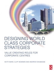 Designing World Class Corporate Strategies ebook by Keith Ward,Andrew Kakabadse,Cliff Bowman