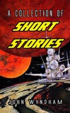 A Collection Of Short Stories ebook by John Wyndham