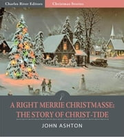 A Righte Merrie Christmasse: The Story of Christ-Tide (Illustrated Edition) ebook by John Ashton