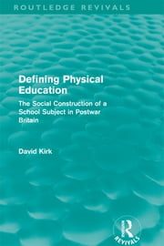 Defining Physical Education (Routledge Revivals) - The Social Construction of a School Subject in Postwar Britain ebook by David Kirk