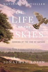 The Life of the Skies - Birding at the End of Nature ebook by Jonathan Rosen
