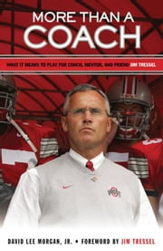 More Than a Coach: What It Means to Play for Coach, Mentor, and Friend Jim Tressel ebook by Morgan, David Lee, Jr.