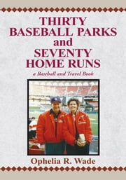 Thirty Baseball Parks and Seventy Home Runs ebook by Ophelia R. Wade