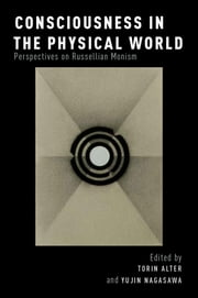 Consciousness in the Physical World: Perspectives on Russellian Monism ebook by Torin Alter,Yujin Nagasawa