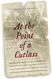 At the Point of a Cutlass - The Pirate Capture, Bold Escape, and Lonely Exile of Philip Ashton ebook by Gregory N. Flemming