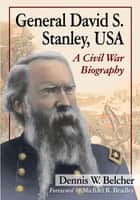 General David S. Stanley, USA - A Civil War Biography ebook by Dennis W. Belcher