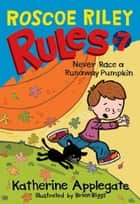 Roscoe Riley Rules #7: Never Race a Runaway Pumpkin ebook by Katherine Applegate,Brian Biggs