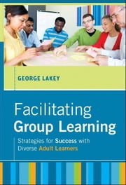 Facilitating Group Learning - Strategies for Success with Adult Learners ebook by George Lakey