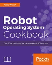 Robot Operating System Cookbook ebook by Achu Wilson